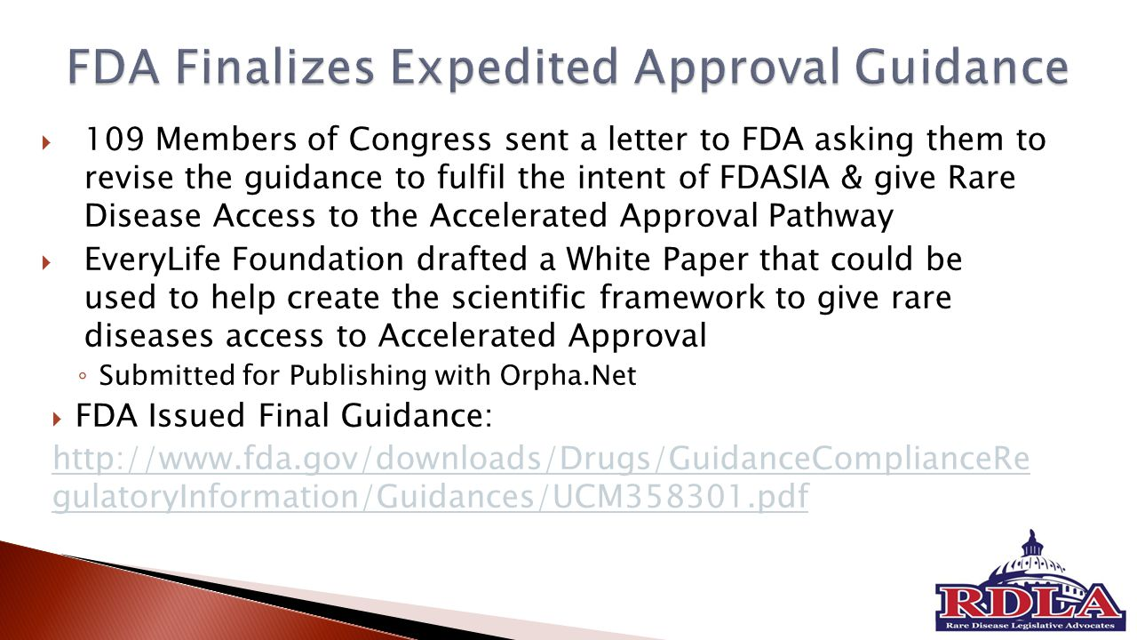  109 Members of Congress sent a letter to FDA asking them to revise the guidance to fulfil the intent of FDASIA & give Rare Disease Access to the Accelerated Approval Pathway  EveryLife Foundation drafted a White Paper that could be used to help create the scientific framework to give rare diseases access to Accelerated Approval ◦ Submitted for Publishing with Orpha.Net  FDA Issued Final Guidance: http://www.fda.gov/downloads/Drugs/GuidanceComplianceRe gulatoryInformation/Guidances/UCM358301.pdf