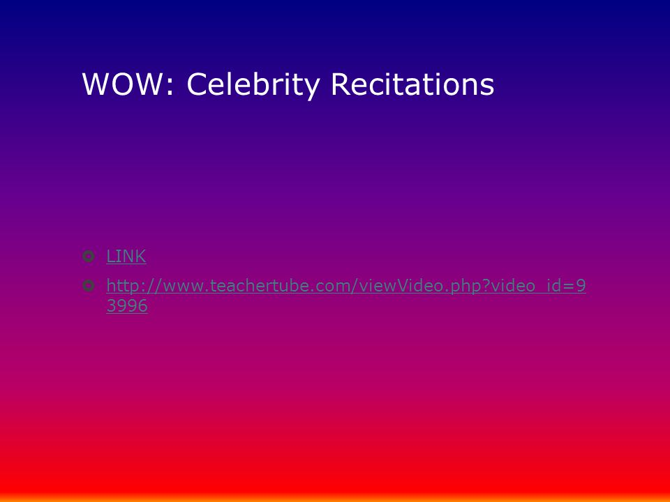 WOW: Celebrity Recitations  LINK LINK  http://www.teachertube.com/viewVideo.php?video_id=9 3996 http://www.teachertube.com/viewVideo.php?video_id=9