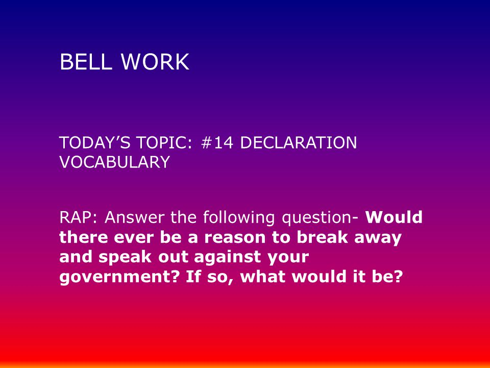 BELL WORK TODAY'S TOPIC: #14 DECLARATION VOCABULARY RAP: Answer the following question- Would there ever be a reason to break away and speak out again