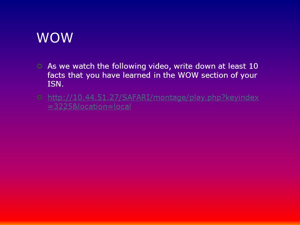 WOW  As we watch the following video, write down at least 10 facts that you have learned in the WOW section of your ISN.  http://10.44.51.27/SAFARI/