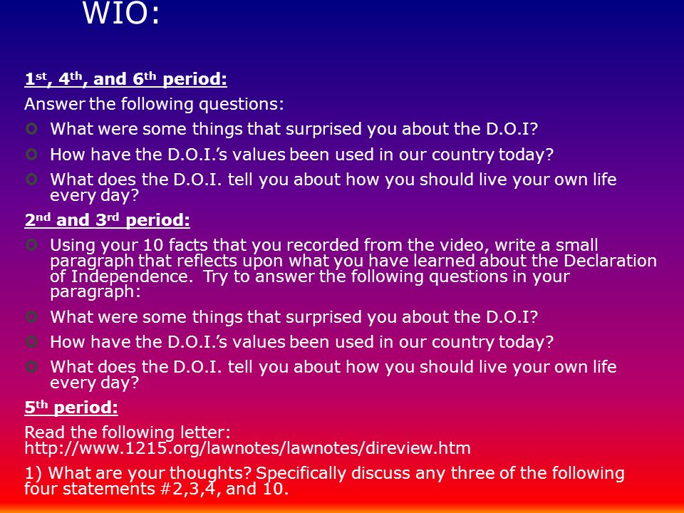 WIO: 1 st, 4 th, and 6 th period: Answer the following questions:  What were some things that surprised you about the D.O.I?  How have the D.O.I.'s