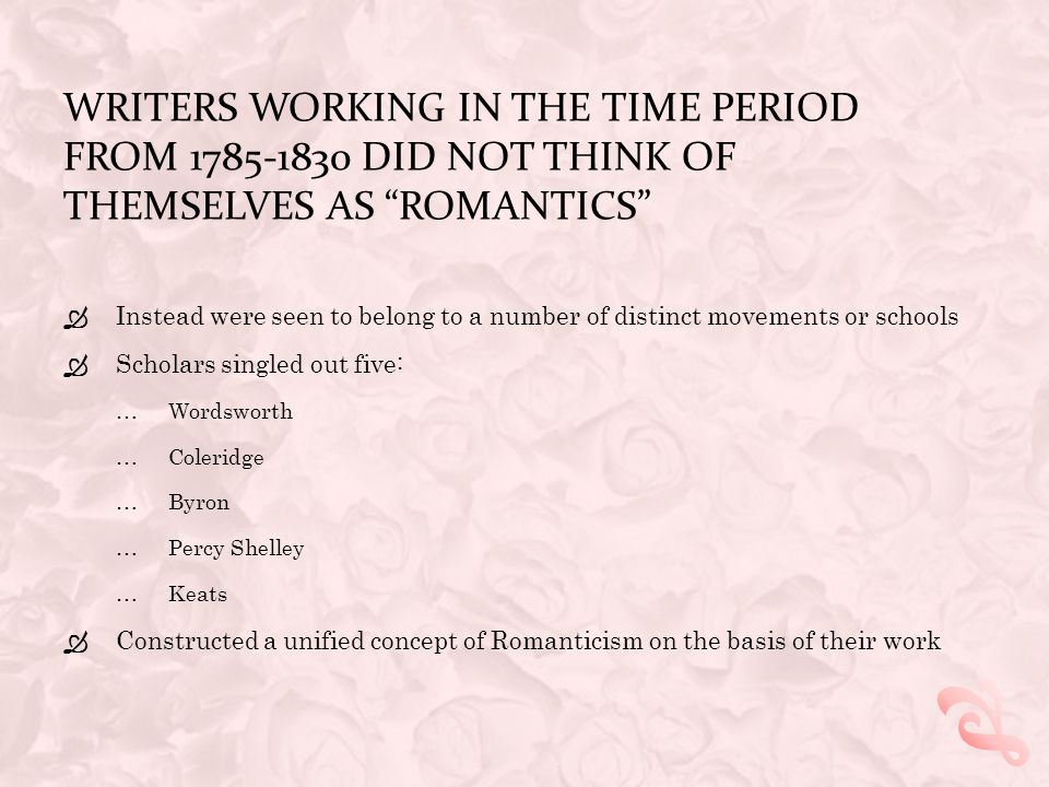 WRITERS WORKING IN THE TIME PERIOD FROM 1785-1830 DID NOT THINK OF THEMSELVES AS ROMANTICS  Instead were seen to belong to a number of distinct movements or schools  Scholars singled out five: …Wordsworth …Coleridge …Byron …Percy Shelley …Keats  Constructed a unified concept of Romanticism on the basis of their work