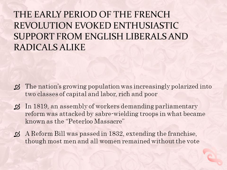 THE EARLY PERIOD OF THE FRENCH REVOLUTION EVOKED ENTHUSIASTIC SUPPORT FROM ENGLISH LIBERALS AND RADICALS ALIKE  Support dropped off as the Revolution