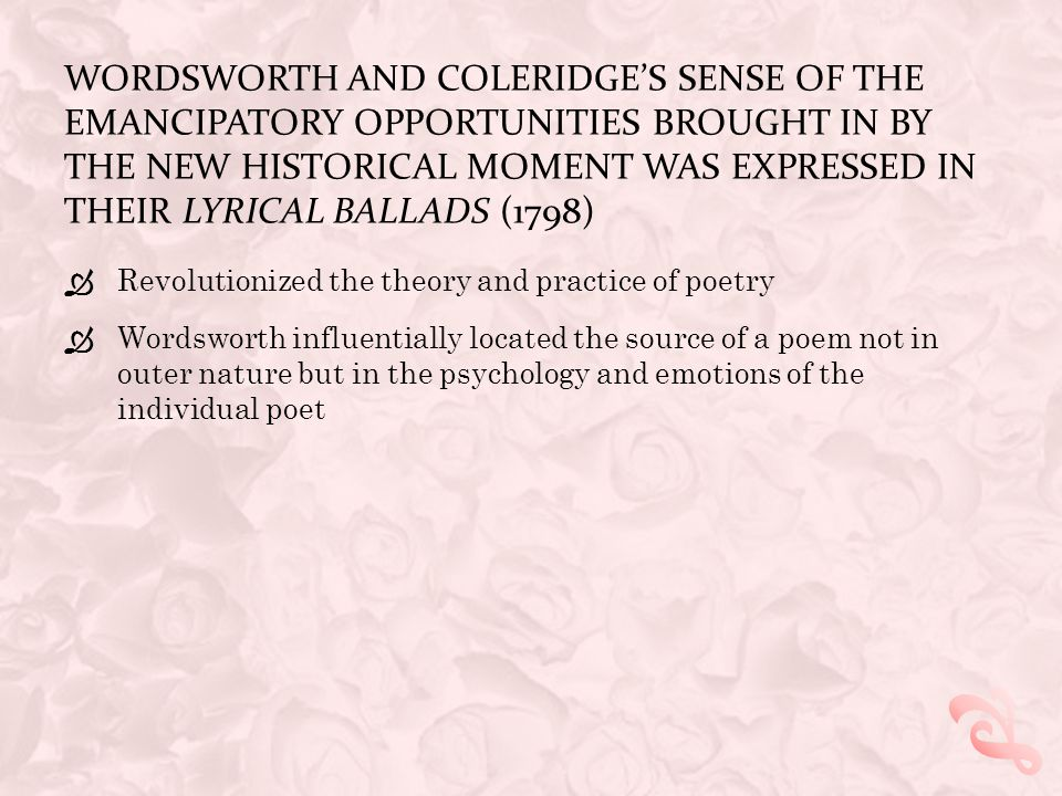 WORDSWORTH AND COLERIDGE'S SENSE OF THE EMANCIPATORY OPPORTUNITIES BROUGHT IN BY THE NEW HISTORICAL MOMENT WAS EXPRESSED IN THEIR LYRICAL BALLADS (1798)  Revolutionized the theory and practice of poetry  Wordsworth influentially located the source of a poem not in outer nature but in the psychology and emotions of the individual poet