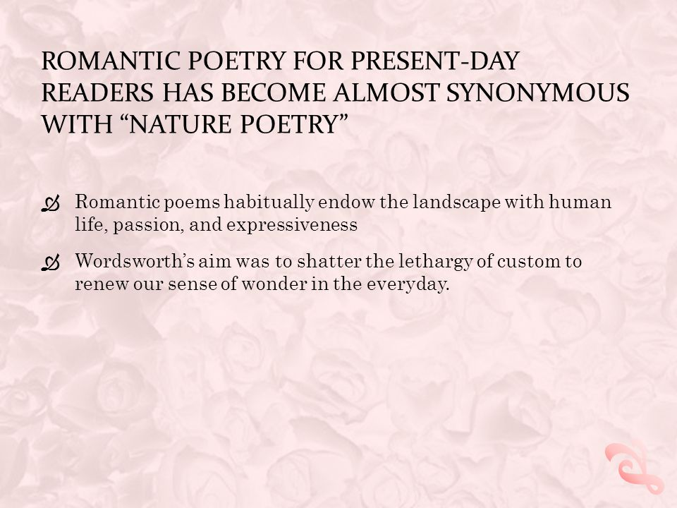 ROMANTIC POETRY FOR PRESENT-DAY READERS HAS BECOME ALMOST SYNONYMOUS WITH NATURE POETRY  Romantic poems habitually endow the landscape with human life, passion, and expressiveness  Wordsworth's aim was to shatter the lethargy of custom to renew our sense of wonder in the everyday.