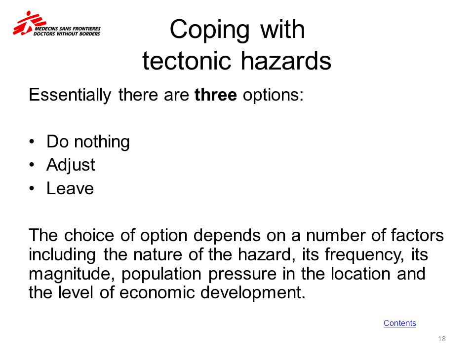 Coping with tectonic hazards Essentially there are three options: Do nothing Adjust Leave The choice of option depends on a number of factors includin
