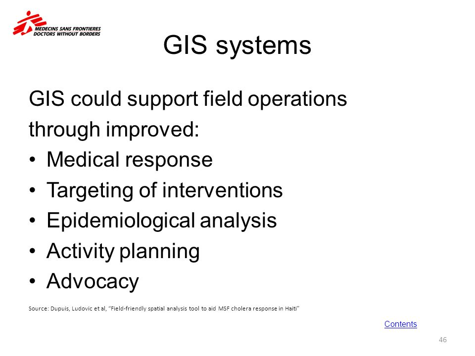 GIS systems GIS could support field operations through improved: Medical response Targeting of interventions Epidemiological analysis Activity plannin