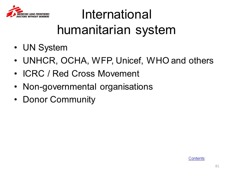 International humanitarian system UN System UNHCR, OCHA, WFP, Unicef, WHO and others ICRC / Red Cross Movement Non-governmental organisations Donor Co