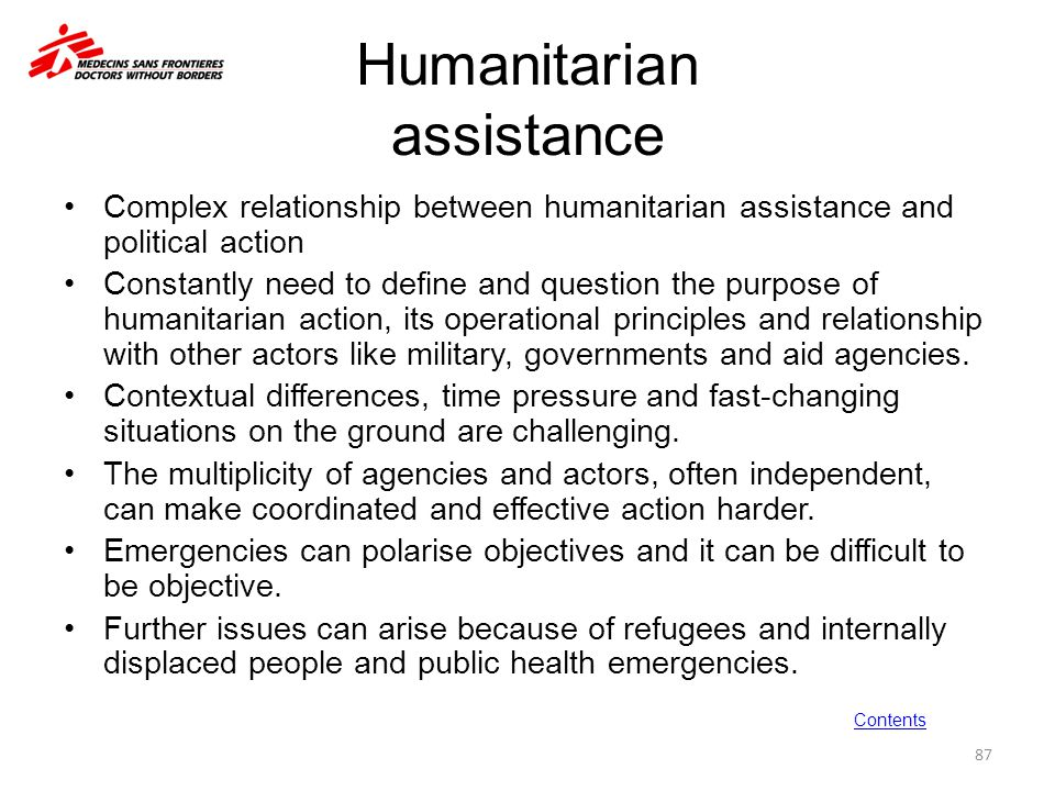 Humanitarian assistance Complex relationship between humanitarian assistance and political action Constantly need to define and question the purpose o