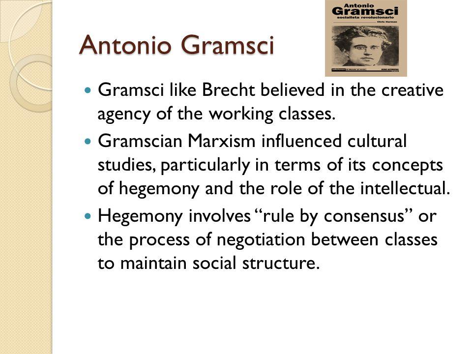 Antonio Gramsci Gramsci like Brecht believed in the creative agency of the working classes.