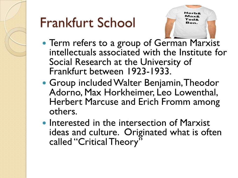 Frankfurt School Term refers to a group of German Marxist intellectuals associated with the Institute for Social Research at the University of Frankfurt between 1923-1933.