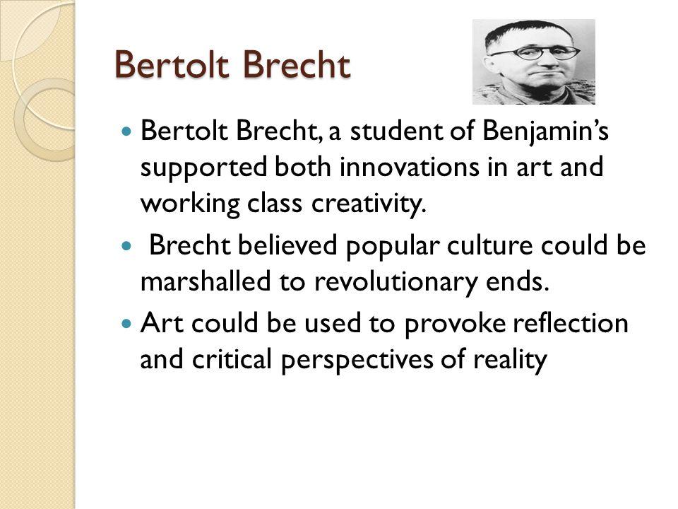 Bertolt Brecht Bertolt Brecht, a student of Benjamin's supported both innovations in art and working class creativity.