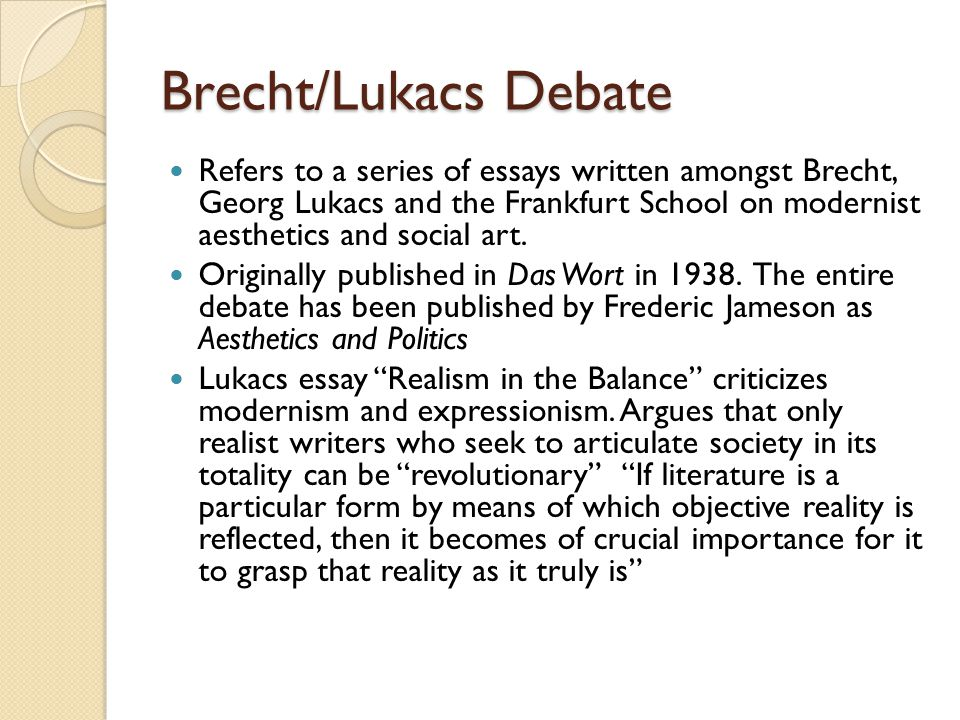 Brecht debates Lukacs' on several points ◦ Lukacs' response to capitalist alienation involves going back to classics instead of forward to innovation ◦ Lukacs' concept of realism limits itself to a few bourgeois novels of the past century.