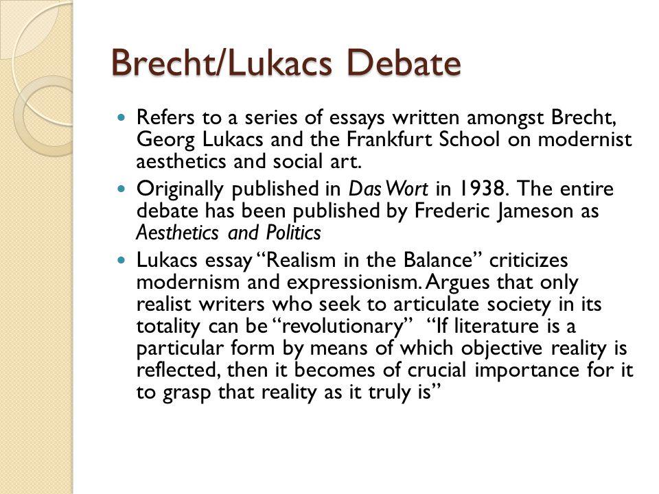 Brecht/Lukacs Debate Refers to a series of essays written amongst Brecht, Georg Lukacs and the Frankfurt School on modernist aesthetics and social art.