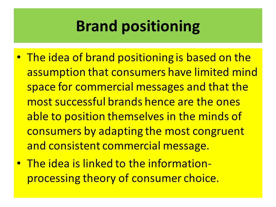Brand positioning The idea of brand positioning is based on the assumption that consumers have limited mind space for commercial messages and that the