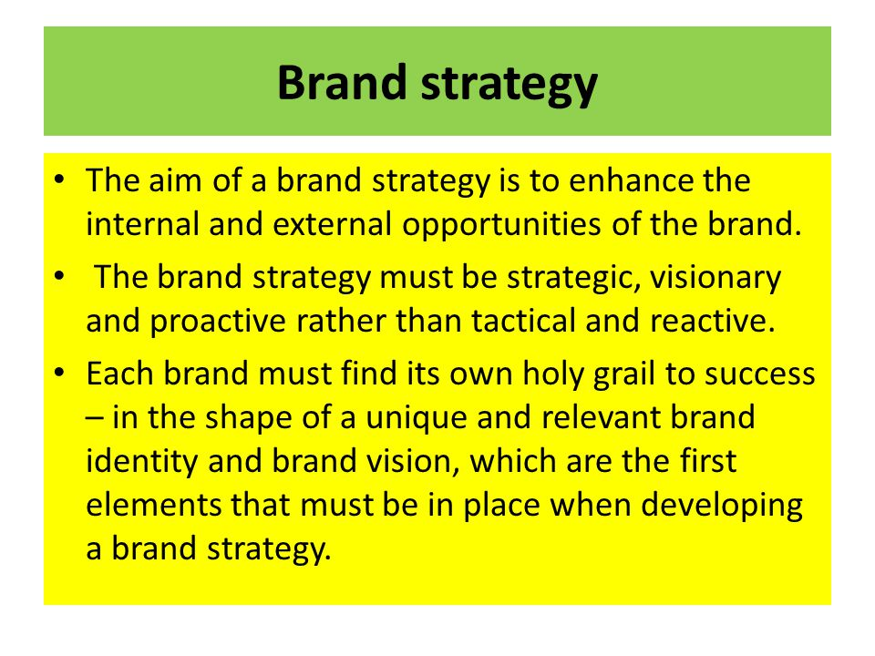 Brand strategy The aim of a brand strategy is to enhance the internal and external opportunities of the brand. The brand strategy must be strategic, v
