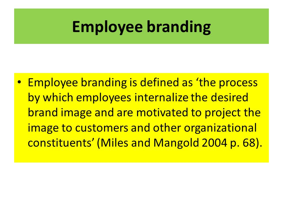 Employee branding Employee branding is defined as 'the process by which employees internalize the desired brand image and are motivated to project the