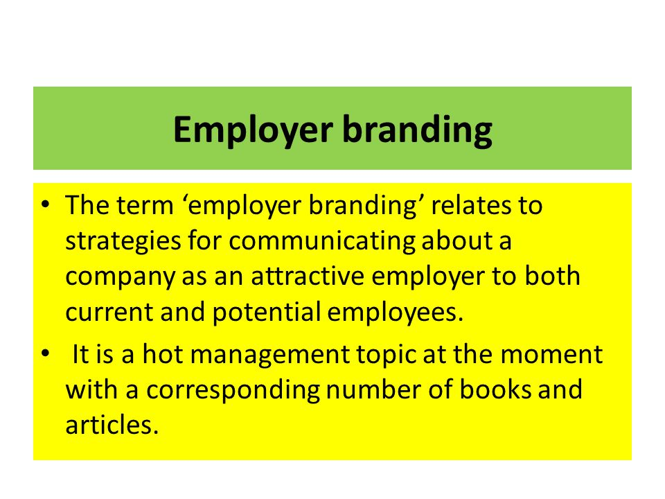 Employer branding The term 'employer branding' relates to strategies for communicating about a company as an attractive employer to both current and p