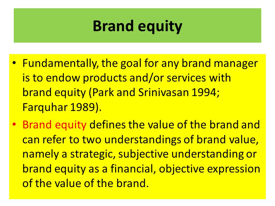 Brand equity Fundamentally, the goal for any brand manager is to endow products and/or services with brand equity (Park and Srinivasan 1994; Farquhar
