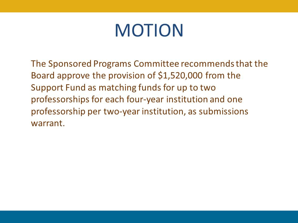 MOTION The Sponsored Programs Committee recommends that the Board approve the provision of $1,520,000 from the Support Fund as matching funds for up to two professorships for each four-year institution and one professorship per two-year institution, as submissions warrant.