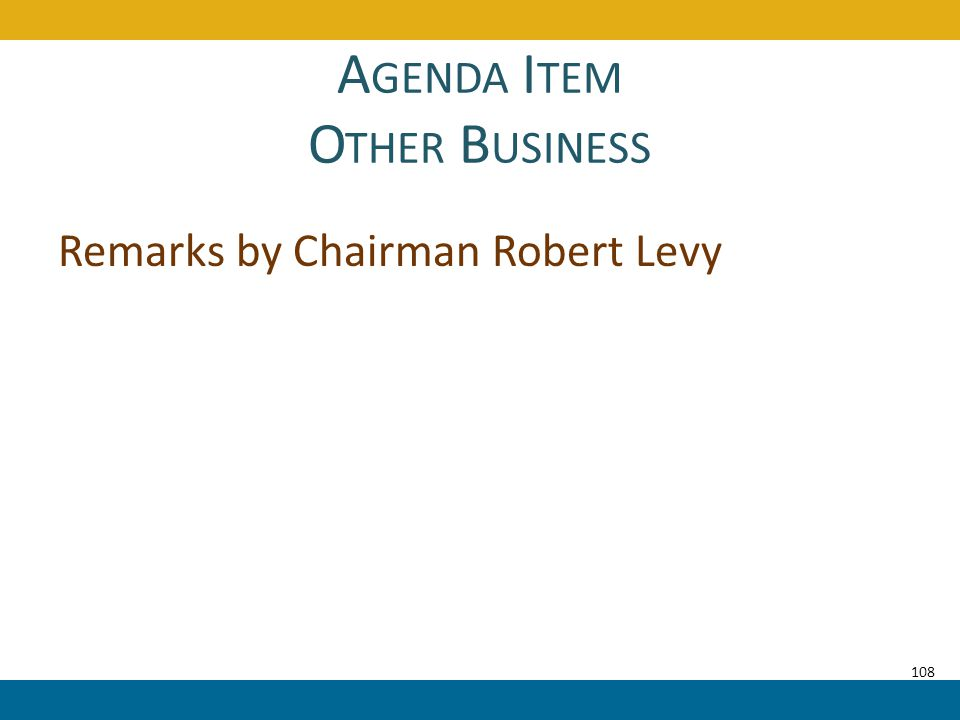 A GENDA I TEM O THER B USINESS Remarks by Chairman Robert Levy 108