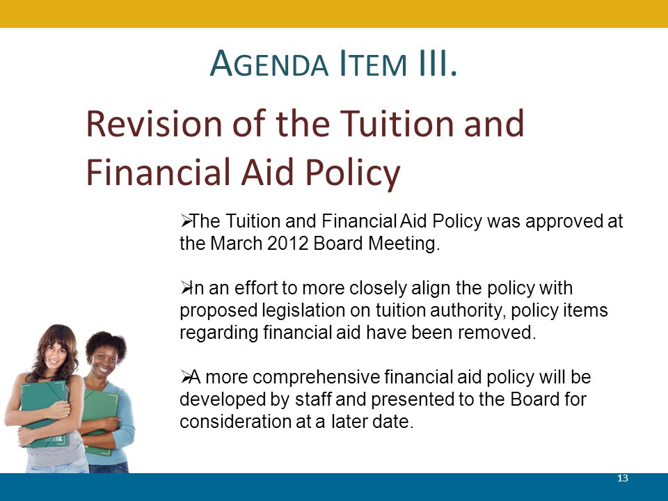 A GENDA I TEM III. 13 Revision of the Tuition and Financial Aid Policy  The Tuition and Financial Aid Policy was approved at the March 2012 Board Mee