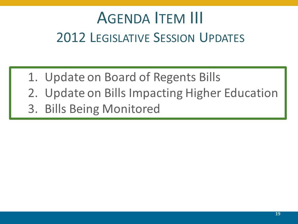 A GENDA I TEM III 2012 L EGISLATIVE S ESSION U PDATES 19 1.Update on Board of Regents Bills 2.Update on Bills Impacting Higher Education 3.Bills Being Monitored