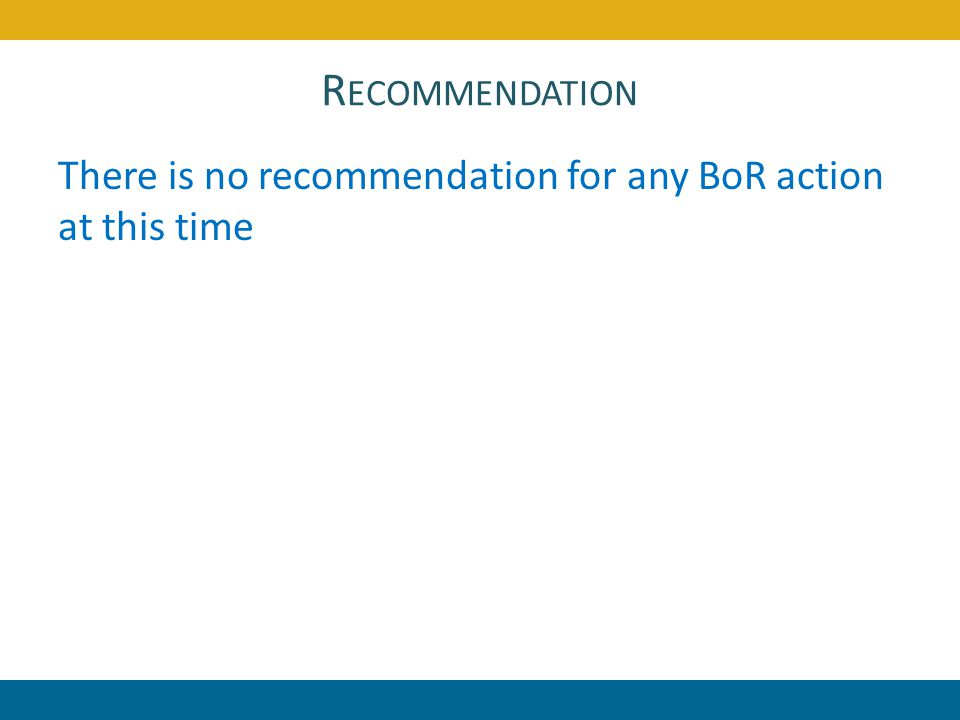 R ECOMMENDATION There is no recommendation for any BoR action at this time 26