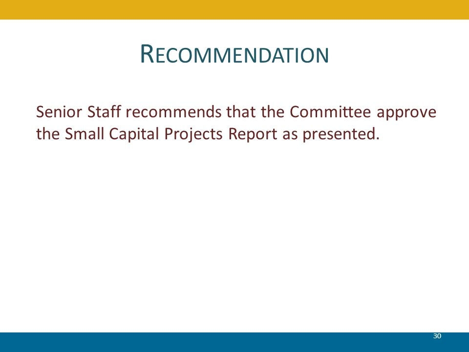 R ECOMMENDATION 30 Senior Staff recommends that the Committee approve the Small Capital Projects Report as presented.