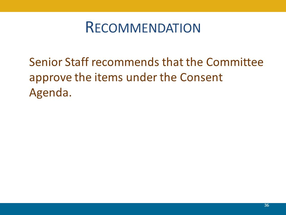 R ECOMMENDATION Senior Staff recommends that the Committee approve the items under the Consent Agenda. 36