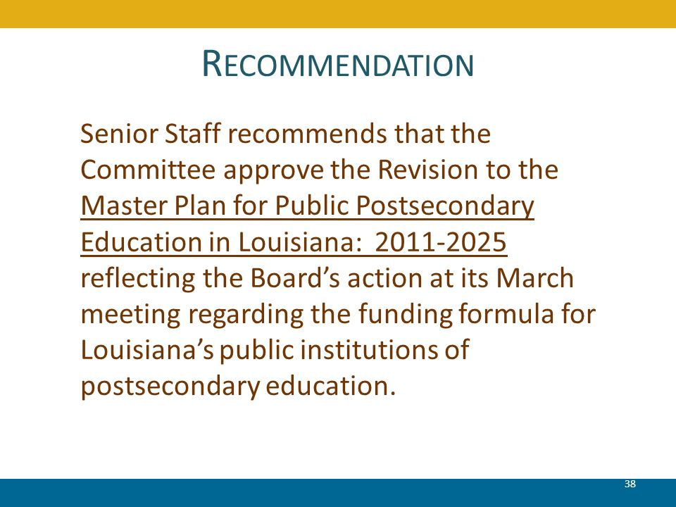 R ECOMMENDATION 38 Senior Staff recommends that the Committee approve the Revision to the Master Plan for Public Postsecondary Education in Louisiana: 2011-2025 reflecting the Board's action at its March meeting regarding the funding formula for Louisiana's public institutions of postsecondary education.