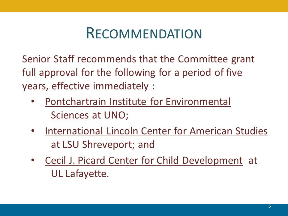 R ECOMMENDATION 5 Senior Staff recommends that the Committee grant full approval for the following for a period of five years, effective immediately : Pontchartrain Institute for Environmental Sciences at UNO; International Lincoln Center for American Studies at LSU Shreveport; and Cecil J.