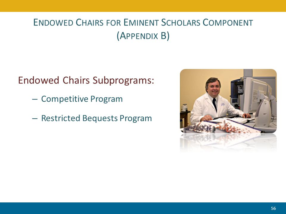 E NDOWED C HAIRS FOR E MINENT S CHOLARS C OMPONENT (A PPENDIX B) Endowed Chairs Subprograms: – Competitive Program – Restricted Bequests Program 56