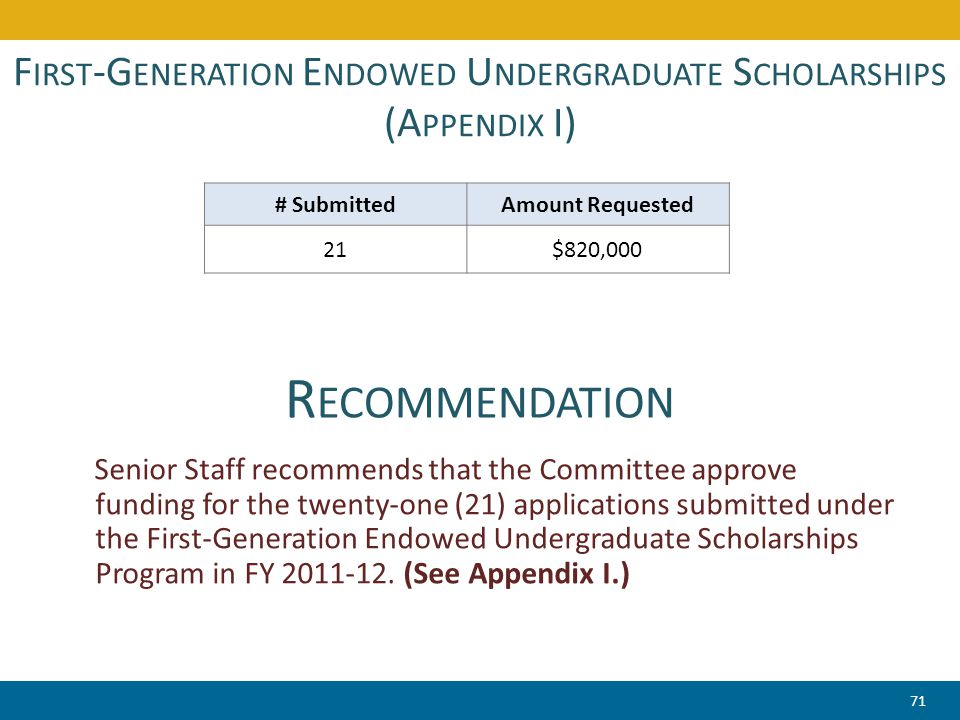 F IRST -G ENERATION E NDOWED U NDERGRADUATE S CHOLARSHIPS (A PPENDIX I) Senior Staff recommends that the Committee approve funding for the twenty-one (21) applications submitted under the First-Generation Endowed Undergraduate Scholarships Program in FY 2011-12.