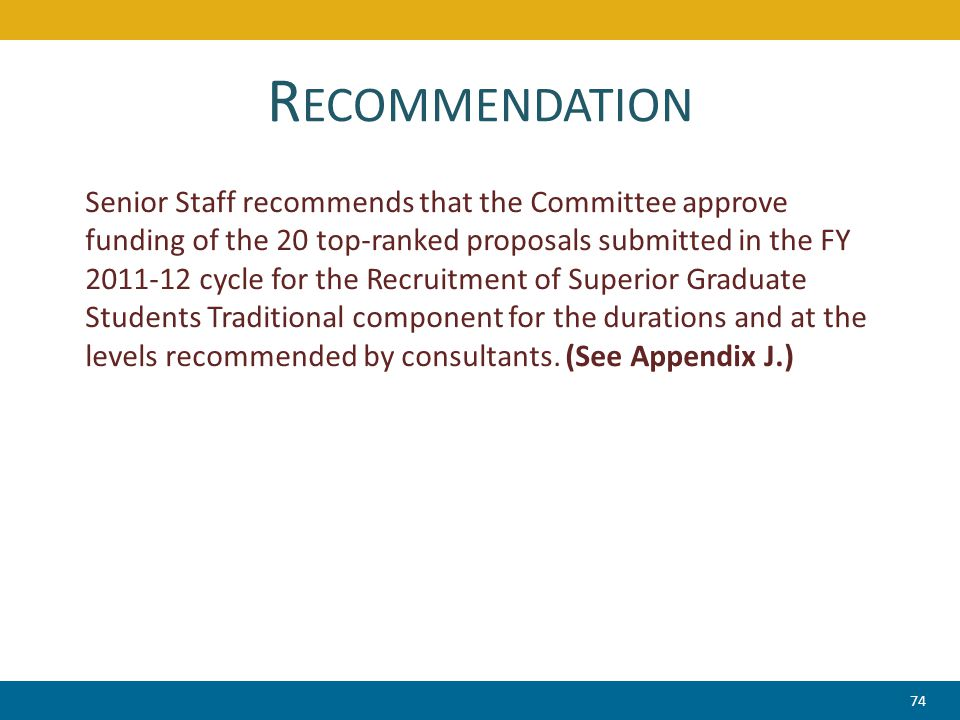 R ECOMMENDATION Senior Staff recommends that the Committee approve funding of the 20 top-ranked proposals submitted in the FY 2011-12 cycle for the Recruitment of Superior Graduate Students Traditional component for the durations and at the levels recommended by consultants.