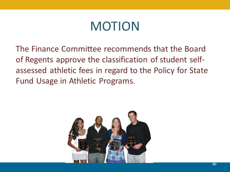 MOTION 89 The Finance Committee recommends that the Board of Regents approve the classification of student self- assessed athletic fees in regard to t
