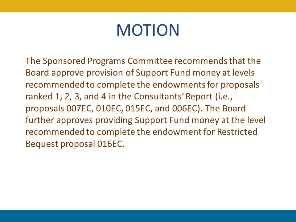 MOTION The Sponsored Programs Committee recommends that the Board approve provision of Support Fund money at levels recommended to complete the endowments for proposals ranked 1, 2, 3, and 4 in the Consultants' Report (i.e., proposals 007EC, 010EC, 015EC, and 006EC).