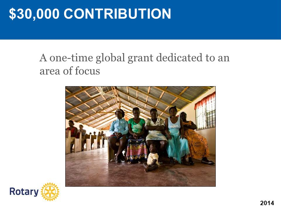 2014 A one-time global grant dedicated to an area of focus $30,000 CONTRIBUTION