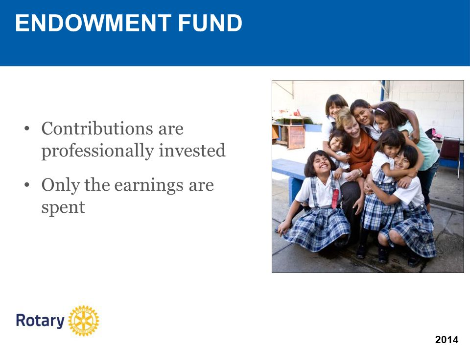 2014 Contributions are professionally invested Only the earnings are spent ENDOWMENT FUND