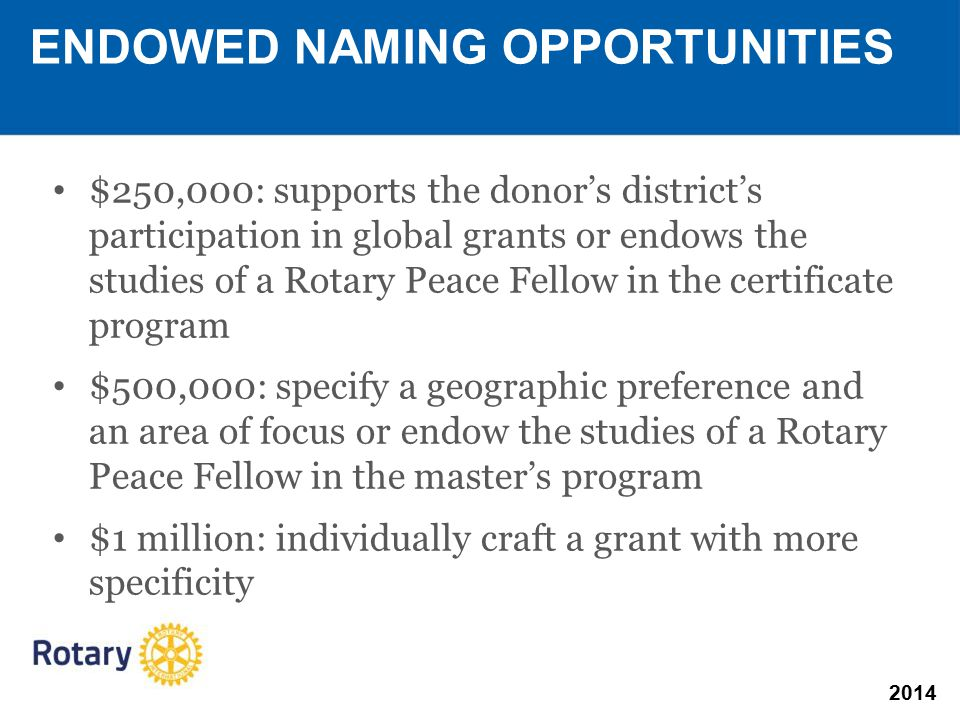 2014 $250,000: supports the donor's district's participation in global grants or endows the studies of a Rotary Peace Fellow in the certificate program $500,000: specify a geographic preference and an area of focus or endow the studies of a Rotary Peace Fellow in the master's program $1 million: individually craft a grant with more specificity ENDOWED NAMING OPPORTUNITIES