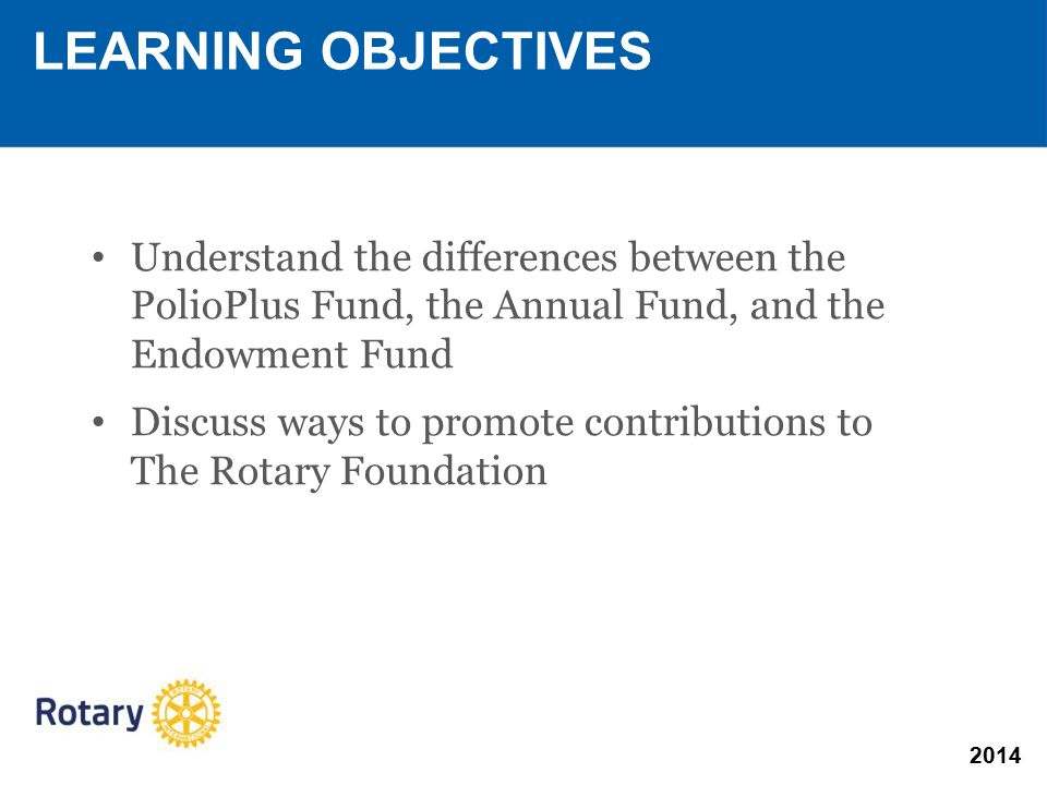 Understand the differences between the PolioPlus Fund, the Annual Fund, and the Endowment Fund Discuss ways to promote contributions to The Rotary Foundation LEARNING OBJECTIVES
