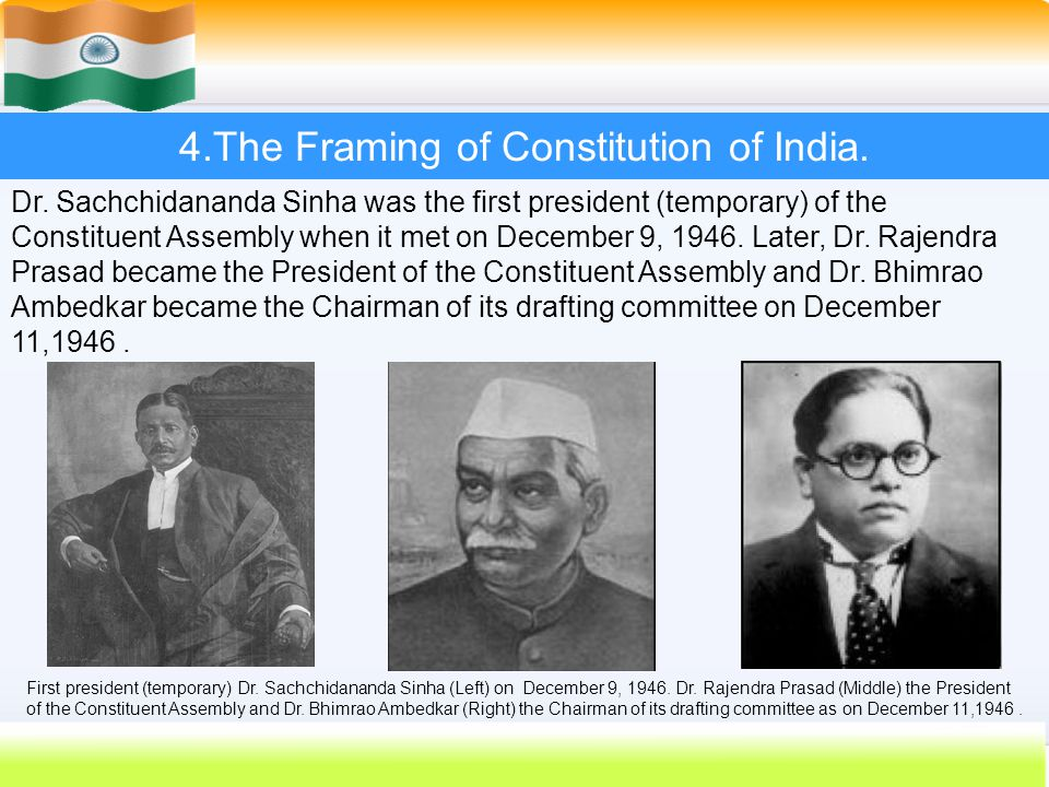 27 4.The Framing of Constitution of India. Dr. Sachchidananda Sinha was the first president (temporary) of the Constituent Assembly when it met on Dec