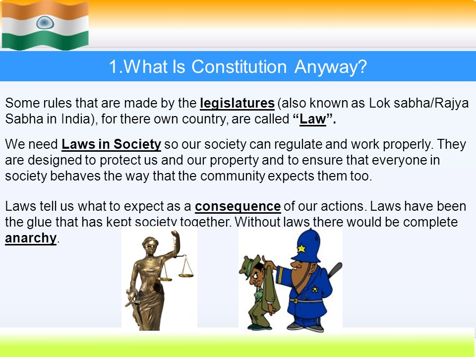 5 1.What Is Constitution Anyway? Some rules that are made by the legislatures (also known as Lok sabha/Rajya Sabha in India), for there own country, a