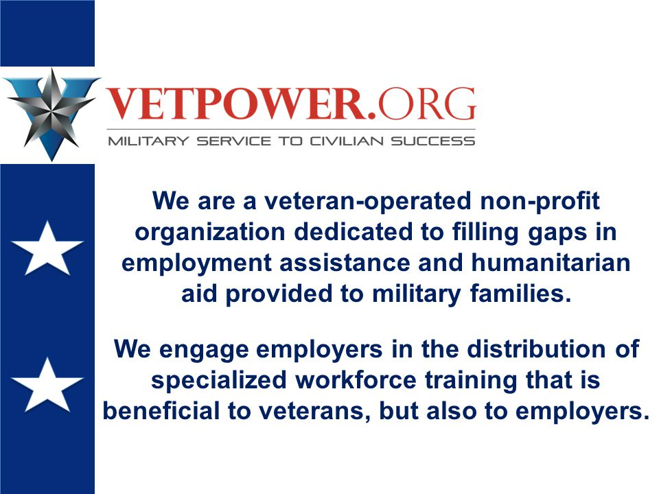 We are a veteran-operated non-profit organization dedicated to filling gaps in employment assistance and humanitarian aid provided to military families.