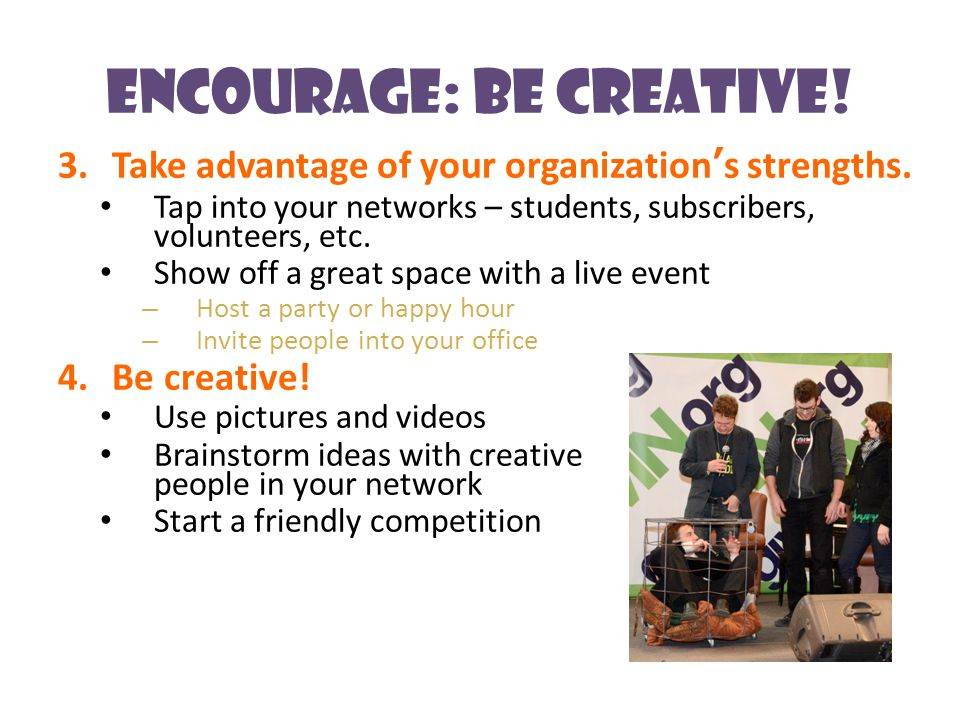 Encourage: Be Creative. 3.Take advantage of your organization's strengths.