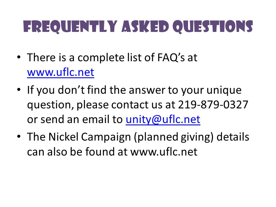 Frequently Asked Questions There is a complete list of FAQ's at www.uflc.net www.uflc.net If you don't find the answer to your unique question, please contact us at 219-879-0327 or send an email to unity@uflc.netunity@uflc.net The Nickel Campaign (planned giving) details can also be found at www.uflc.net