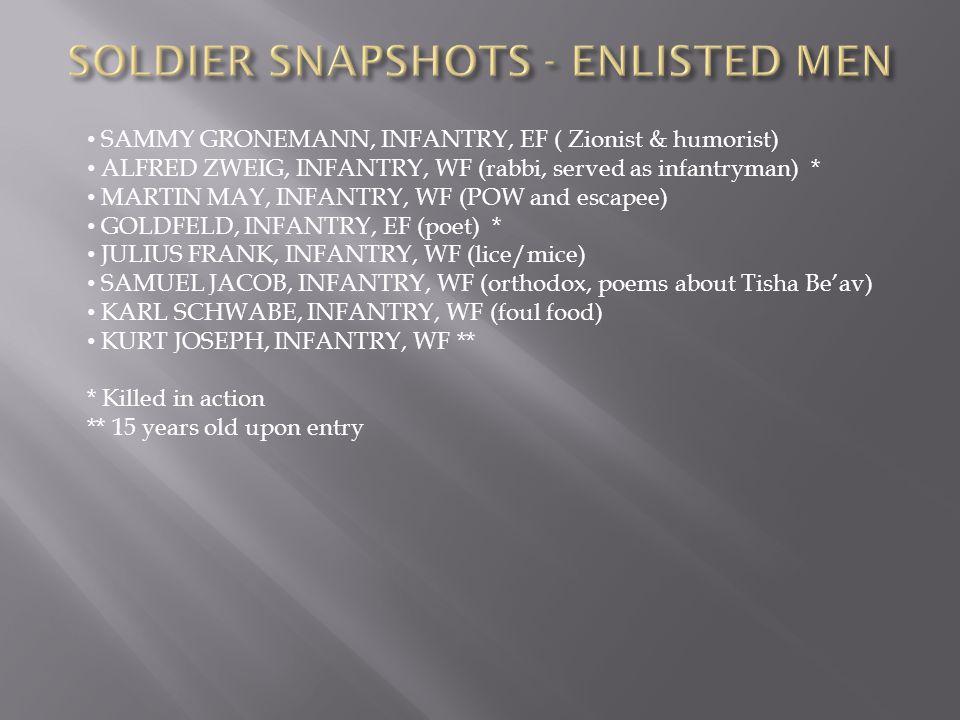 SAMMY GRONEMANN, INFANTRY, EF ( Zionist & humorist) ALFRED ZWEIG, INFANTRY, WF (rabbi, served as infantryman) * MARTIN MAY, INFANTRY, WF (POW and escapee) GOLDFELD, INFANTRY, EF (poet) * JULIUS FRANK, INFANTRY, WF (lice/mice) SAMUEL JACOB, INFANTRY, WF (orthodox, poems about Tisha Be'av) KARL SCHWABE, INFANTRY, WF (foul food) KURT JOSEPH, INFANTRY, WF ** * Killed in action ** 15 years old upon entry