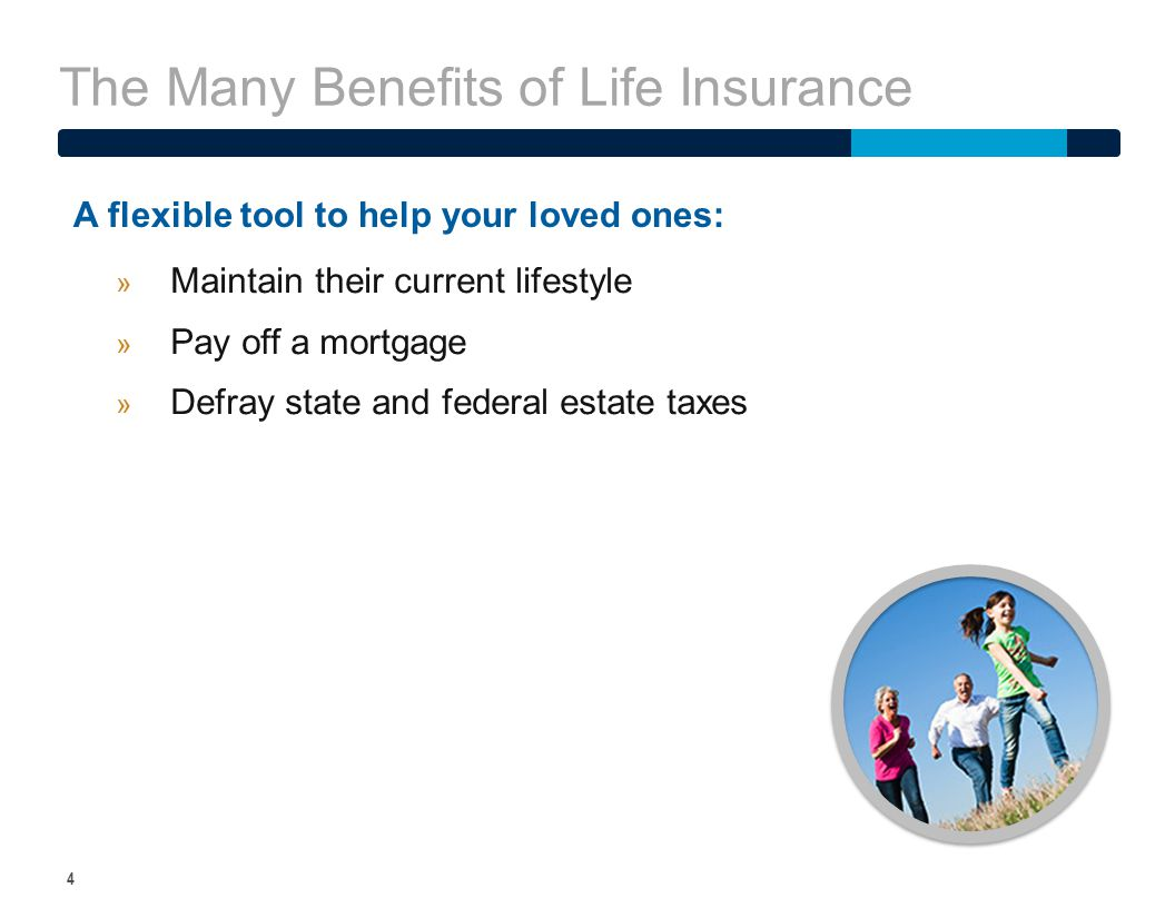 The Many Benefits of Life Insurance 5 While life insurance can provide for your family and/or business it can also be a source of supplemental income if your needs change.