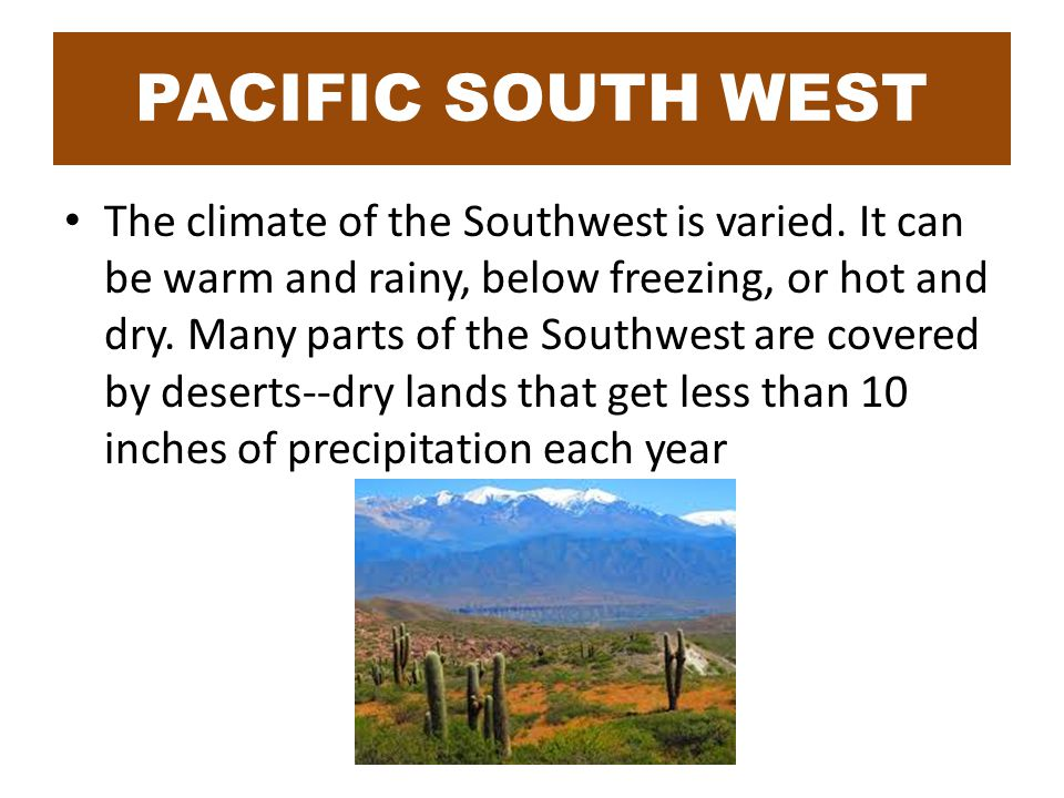 PACIFIC SOUTH WEST The climate of the Southwest is varied.