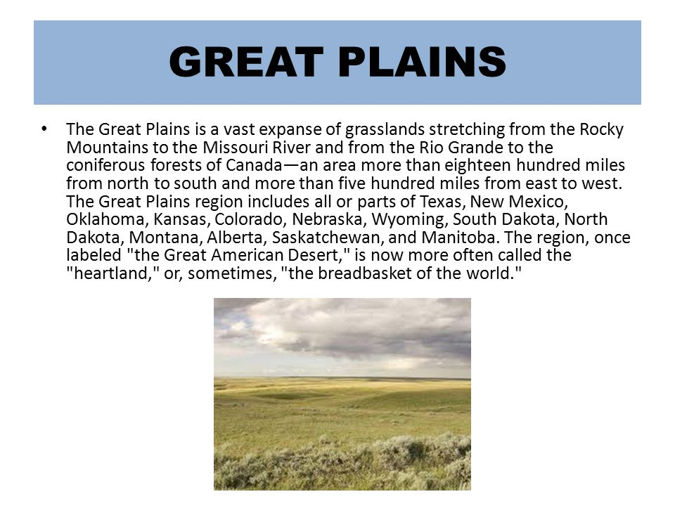 GREAT PLAINS The Great Plains is a vast expanse of grasslands stretching from the Rocky Mountains to the Missouri River and from the Rio Grande to the coniferous forests of Canada—an area more than eighteen hundred miles from north to south and more than five hundred miles from east to west.